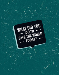 Cool grunge style quote What did you do to save the world today. Vector print card illustration. Modern poster with motivational saying
