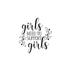 Girls need to support girls. Feminism quote, woman motivational slogan. lettering. Vector design.