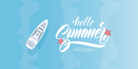 Template of banner with hand drawn type lettering of Hello Summer Vacation and yacht on blue water. Top aerial view