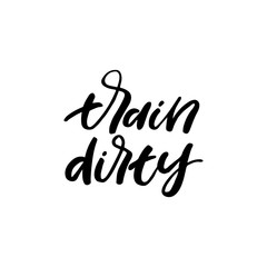 Hand drawn lettering card. The inscription: train dirty. Perfect design for greeting cards, posters, T-shirts, banners, print invitations.