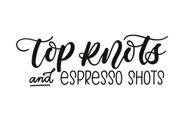 Top knots and espresso shots inspirational lettering inscription isolated on white background. Cute coffee quote. Motivational letterng card.