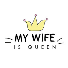 T shirt graphics slogan tee print design - my wife is queen. Lettering design for posters, t-shirts, cards, invitations, banners, advertisement. Vector