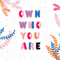 Lettering card with floral elements. The inscription: own who you are. Perfect design for greeting cards, posters, T-shirts, banners, print invitations.