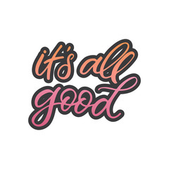Hand drawn lettering card. The inscription: it's all good. Perfect design for greeting cards, posters, T-shirts, banners, print invitations.