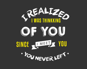 I realized I was thinking of you, Since I meet you, you never left.