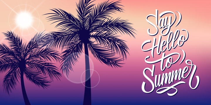 Say Hello to Summer banner with sun and palm trees silhouette. Hand drawn lettering. Summertime background. Vector illustration.