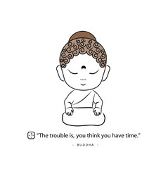 Buddha with a proverb about time. The trouble is you think you have time.
