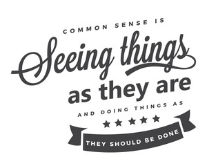 Common sense is seeing things as they are, and doing things as they should be done.