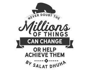 Never doubt millions of things can change or help achieve them by salat dhuha