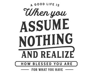 A good life is when you assume nothing and realize how blessed you are for what you have.