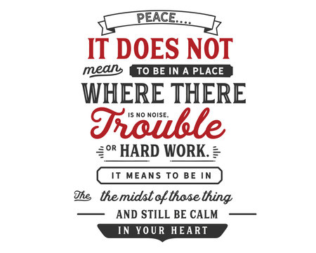 """Peace. It does not mean to be in a place where there is no noise, trouble or hard work. It means to be in the midst of those things and still be calm in your heart."""""""