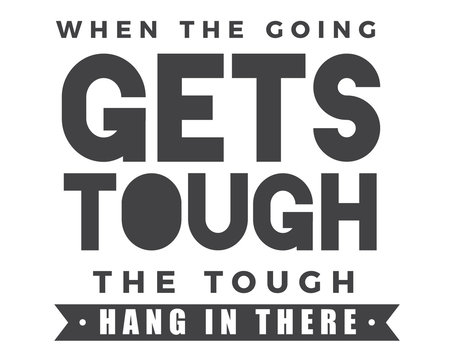 when the going gets tough the tough hang in there