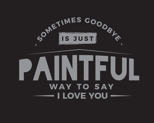 sometimes goodbye is just paintful way to say i love you