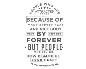 people who are attracted to you because of your pretty face and nice body won't by your side forever but people who can see how beautiful your heart is will never leave you