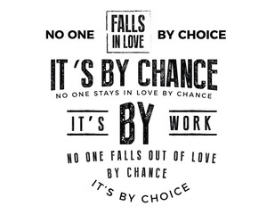 No one falls in love by choice, its by chance. No one stays in love by chance, its by work. No one falls out of love by chance, its by choice.