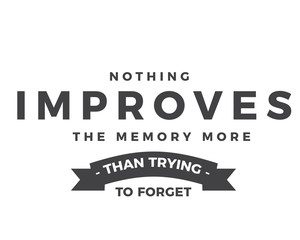 Nothing improves the memory more than trying to forget.