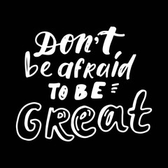 Don't be afraid to be great. Hand lettering for your design.