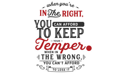 When you're in the right, you can afford to keep your temper. When in the wrong, you can't afford to lose it.