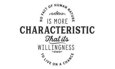No fact of human nature is more characteristic that its willingness to live on a chance.
