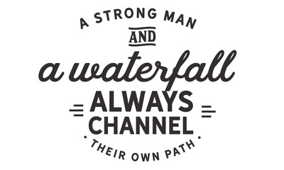 A strong man and a waterfall always channel their own path.