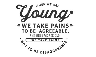 When we are young we take pains to be agreeable, and when we are old we take pains not to be disagreeable.