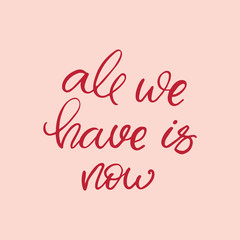 Hand drawn lettering card. The inscription: all we have is now. Perfect design for greeting cards, posters, T-shirts, banners, print invitations.
