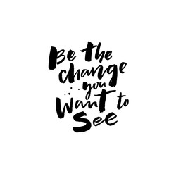 Be the change you want to see. Inspirational positive quote for posters and cards. Motivational saying, brushcalligraphy inscription