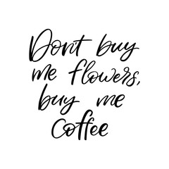 Hand drawn lettering card. The inscription: Don't buy me flowers,buy me coffee. Perfect design for greeting cards, posters, T-shirts, banners, print invitations.