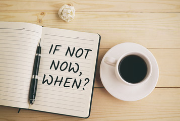 If not now, when? text on notepad and pen with coffee