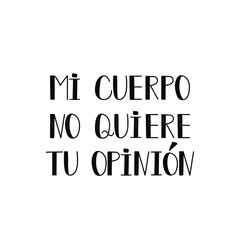 text in Spanish: my body does not want your opinion. Feminism quote, woman motivational slogan. lettering. Vector design. My body my rules. Mi cuerpo no quiere tu opinion