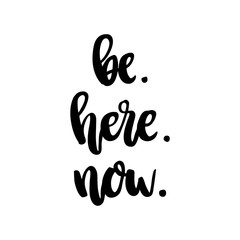 The hand-drawing ink quote: Be here now. In a trendy calligraphic style, on a white background. It can be used for card, mug, brochures, poster, template etc.