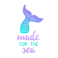 Made for the sea quote, mermaid tail vector graphic illustration. Hand drawn teal, turquoise, blue and purple, violet mermaid, fish tail with hand writing.