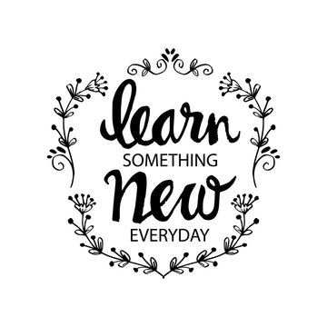 Inspirational message of learn something new every day.