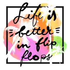 Life Is Better In Flip Flops. Modern calligraphic T-shirt design with flat palm trees on bright colorful watercolor background. Vivid cheerful optimistic summer flyer, poster, fabric print design