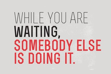 While You Are Waiting Somebody Else Is Doing It motivation quote