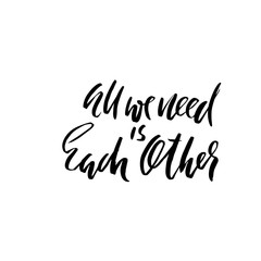 All we need is each other. Handdrawn calligraphy. Ink illustration. Modern dry brush lettering. Vector illustration.