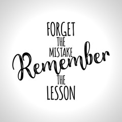 Forget the mistake, Remember the lesson. - lovely lettering calligraphy quote. Handwritten wisdom greeting card. Modern vector design.