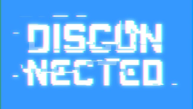A big text message on a light blue screen with a heavy distortion glitch fx: Disconnected.