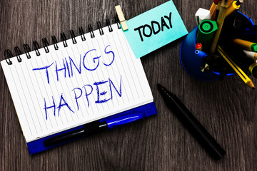 Handwriting text Things Happen. Concept meaning Result of situation Course of action Something cannot control Open notebook clothespin holding reminder cup markers wooden background