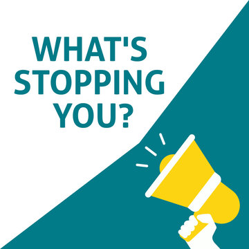 WHAT'S STOPPING YOU? Announcement. Hand Holding Megaphone With Speech Bubble