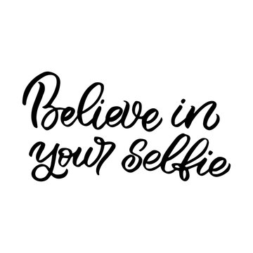 Hand drawn lettering card. The inscription: Believe in your selfie. Perfect design for greeting cards, posters, T-shirts, banners, print invitations.