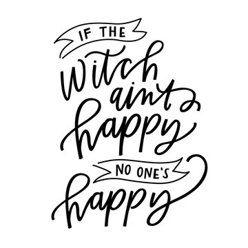 if the witch ain't happy no one's happy