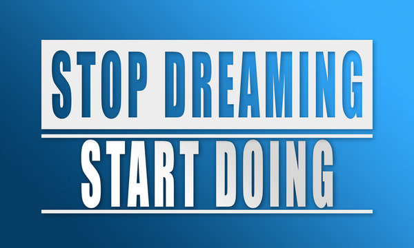 Stop dreaming Start doing - neat white text written on blue background