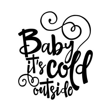 Baby its cold outside. - Winter romantic lettering. Hand drawn lettering for Xmas greetings cards, invitations. Good for t-shirt, mug, scrap booking, gift, printing press. Holiday quotes.