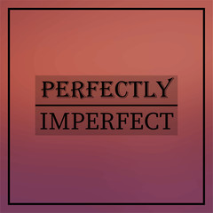 perfectly imperfect. Inspirational and motivation quote