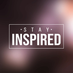 stay inspired. Inspiration and motivation quote