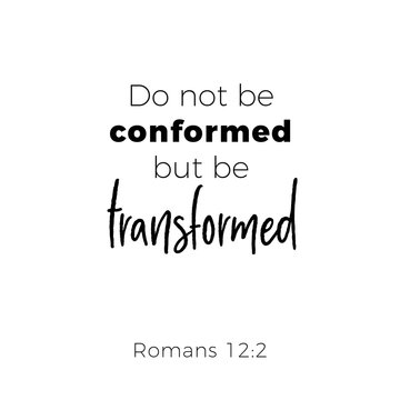 Biblical phrase from romans, do not conformed but be transformed