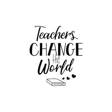 Teachers change the world. Lettering. calligraphy vector illustration.