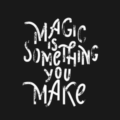 Magic is something you make -  hand lettering grunge  inscriptio