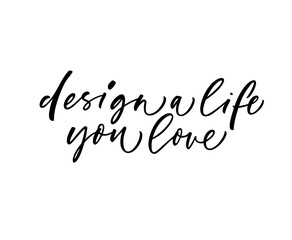 Design a life you love card. Hand drawn brush style modern calligraphy. Vector illustration of handwritten lettering.